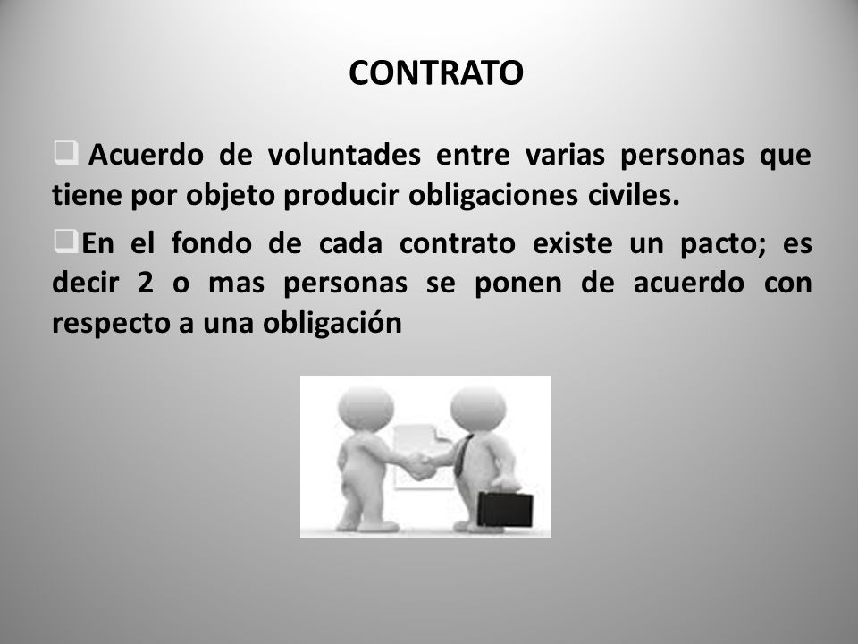 CONTRATO Acuerdo de voluntades entre varias personas que tiene por objeto producir obligaciones civiles.