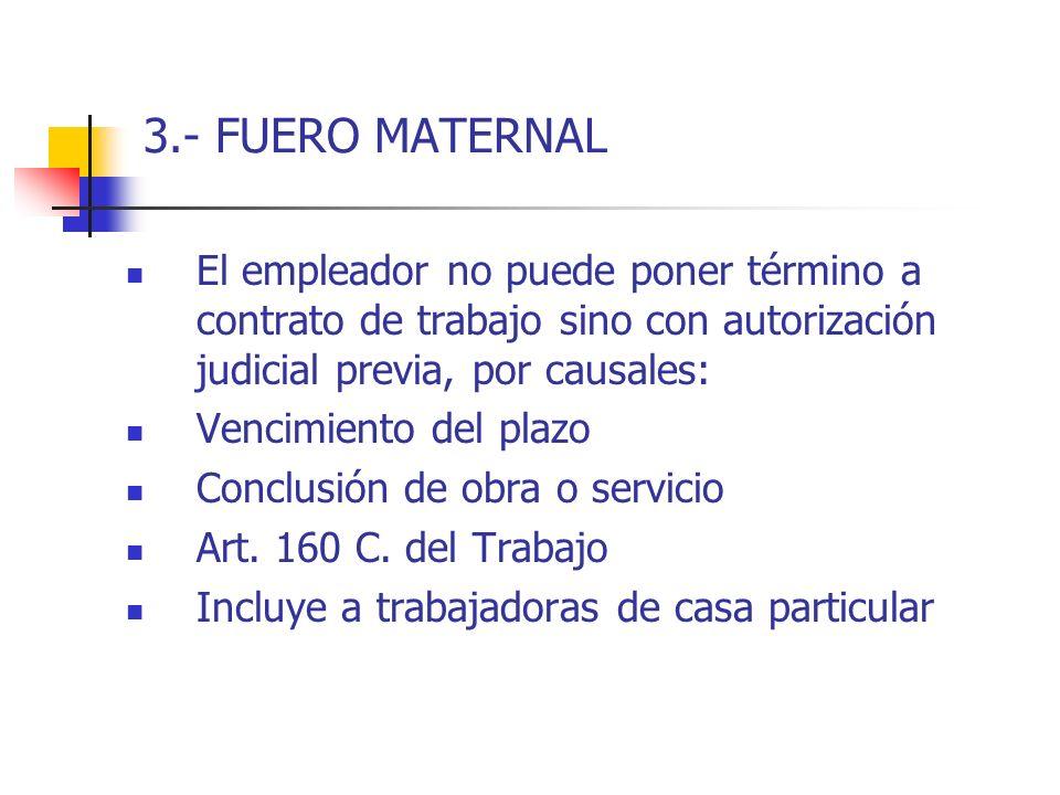 3.- FUERO MATERNAL El empleador no puede poner término a contrato de trabajo sino con autorización judicial previa, por causales:
