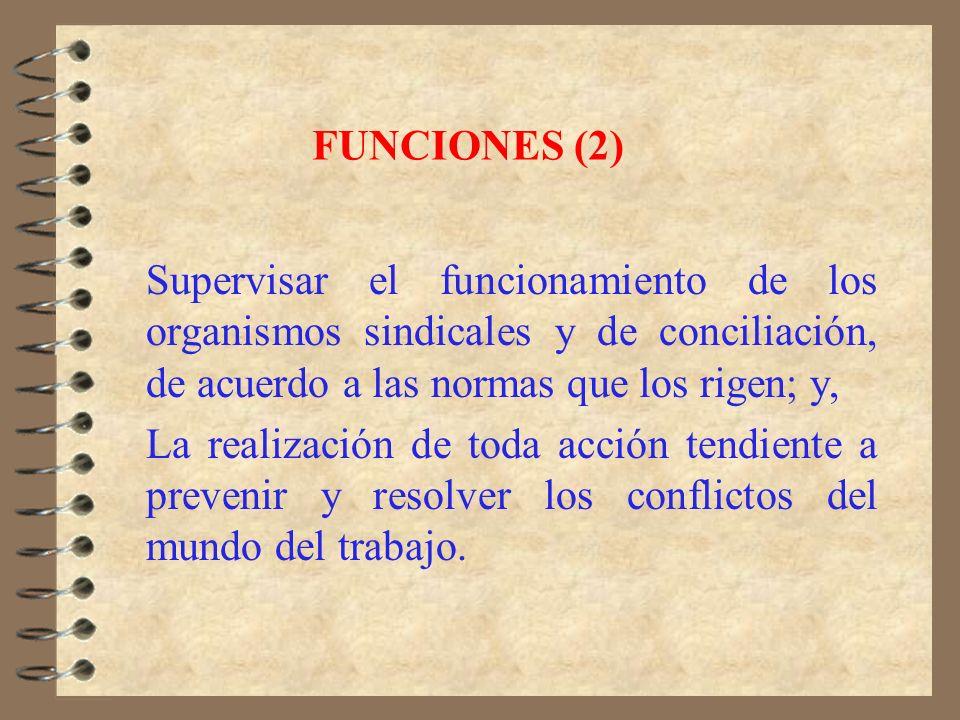 FUNCIONES (2) Supervisar el funcionamiento de los organismos sindicales y de conciliación, de acuerdo a las normas que los rigen; y,