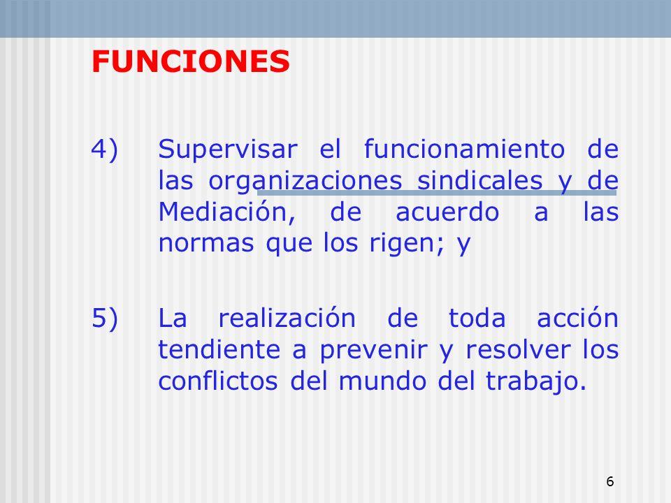 FUNCIONES 4) Supervisar el funcionamiento de las organizaciones sindicales y de Mediación, de acuerdo a las normas que los rigen; y.