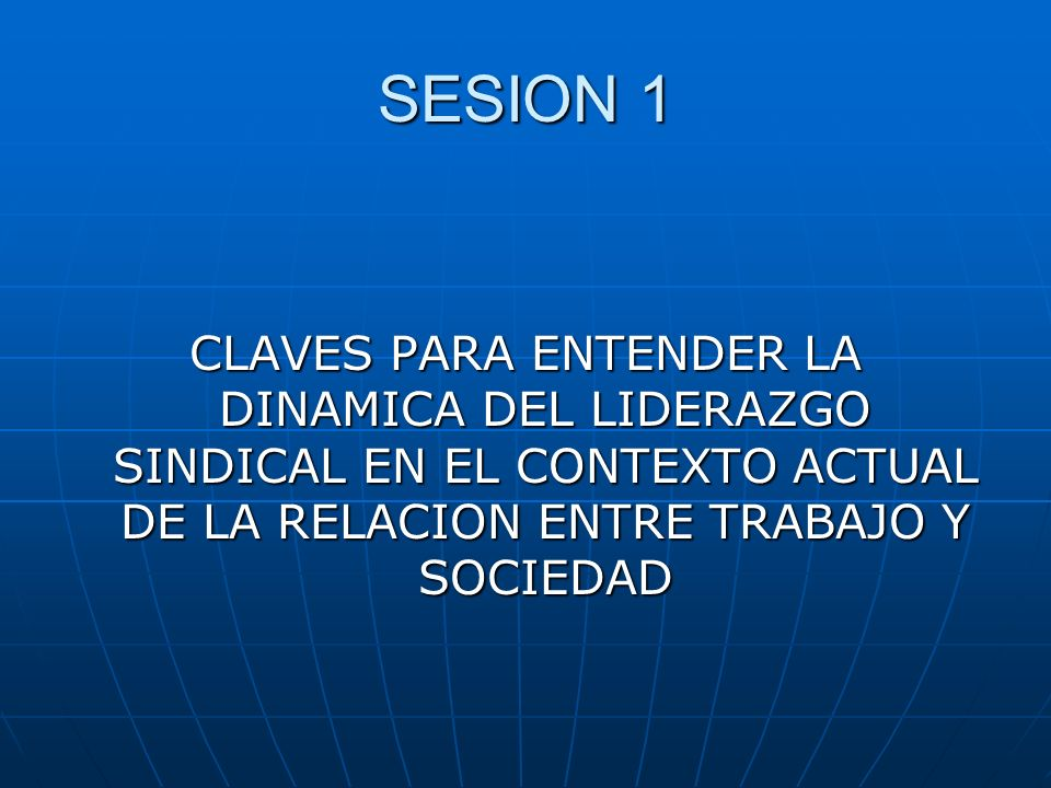 SESION 1 CLAVES PARA ENTENDER LA DINAMICA DEL LIDERAZGO SINDICAL EN EL CONTEXTO ACTUAL DE LA RELACION ENTRE TRABAJO Y SOCIEDAD.