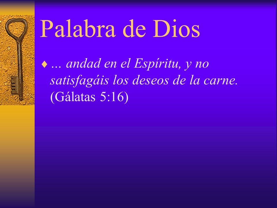 Palabra de Dios … andad en el Espíritu, y no satisfagáis los deseos de la carne. (Gálatas 5:16)