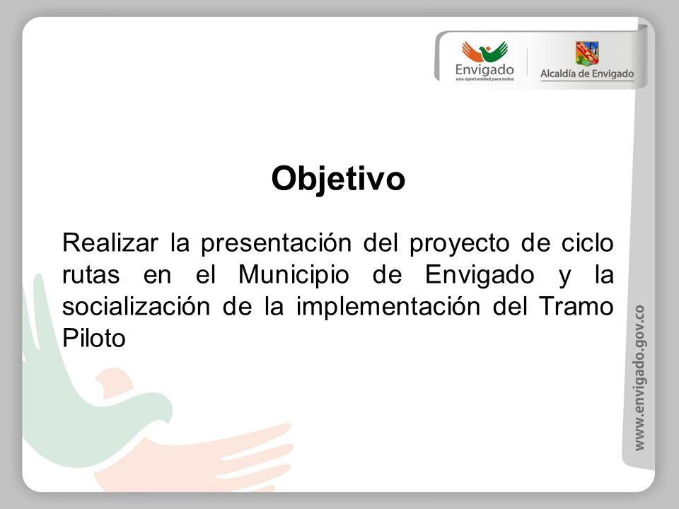 Objetivo Realizar la presentación del proyecto de ciclo rutas en el Municipio de Envigado y la socialización de la implementación del Tramo Piloto.