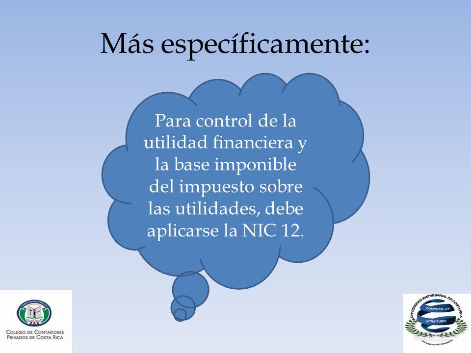 Más específicamente: Para control de la utilidad financiera y la base imponible del impuesto sobre las utilidades, debe aplicarse la NIC 12.