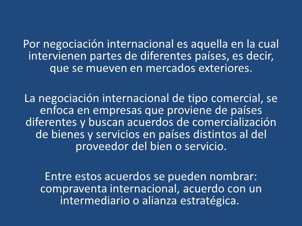 Por negociación internacional es aquella en la cual intervienen partes de diferentes países, es decir, que se mueven en mercados exteriores.