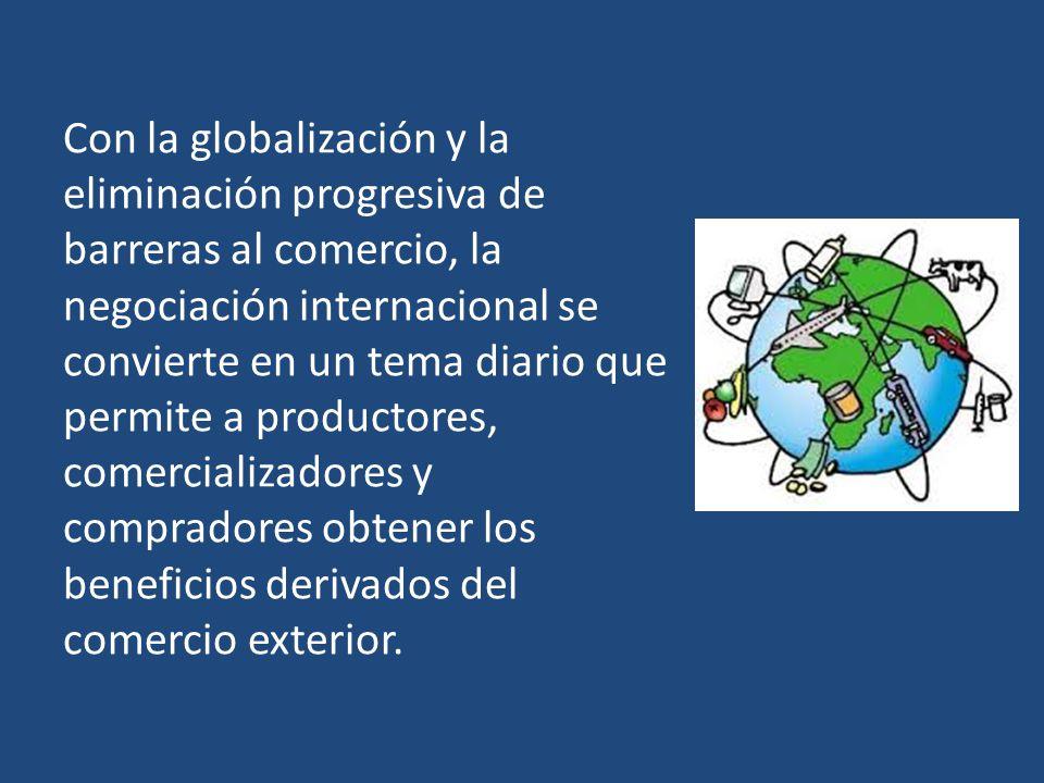 Con la globalización y la eliminación progresiva de barreras al comercio, la negociación internacional se convierte en un tema diario que permite a productores, comercializadores y compradores obtener los beneficios derivados del comercio exterior.