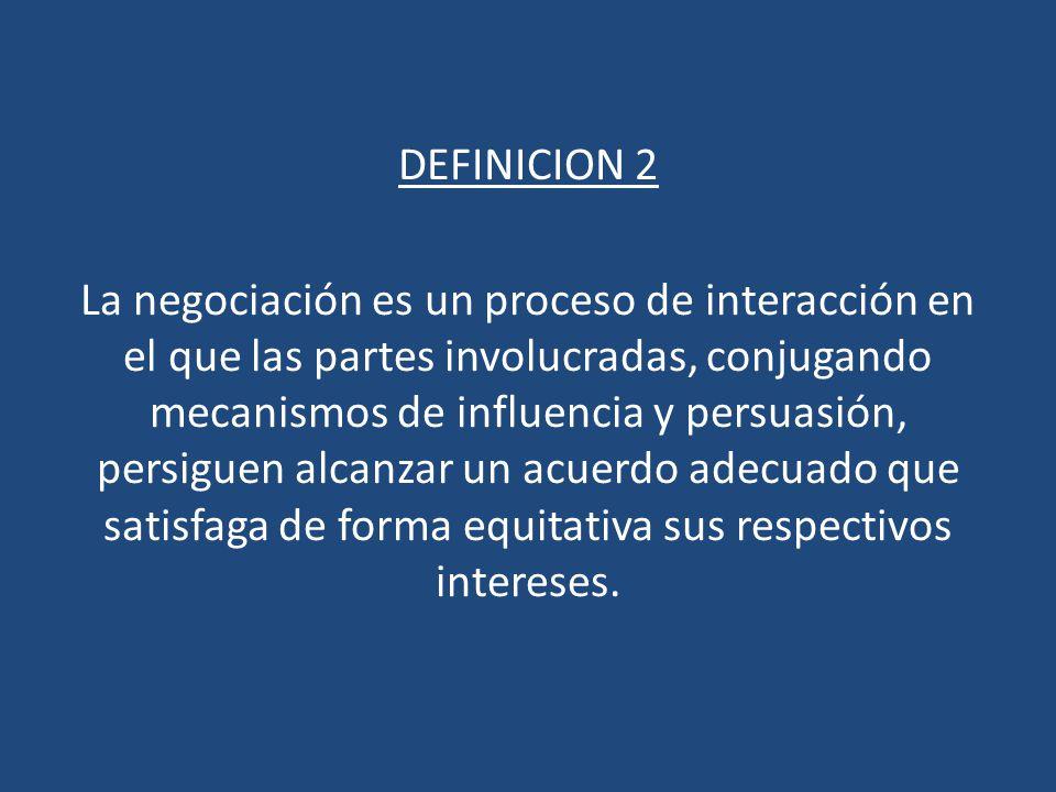 DEFINICION 2 La negociación es un proceso de interacción en el que las partes involucradas, conjugando mecanismos de influencia y persuasión, persiguen alcanzar un acuerdo adecuado que satisfaga de forma equitativa sus respectivos intereses.