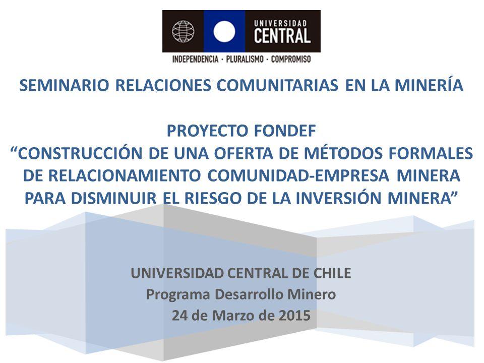 Seminario RELACIONES COMUNITARIAS EN LA MINERÍA Proyecto fondef Construcción de una Oferta de Métodos Formales de Relacionamiento Comunidad-Empresa Minera para Disminuir el Riesgo de la Inversión Minera