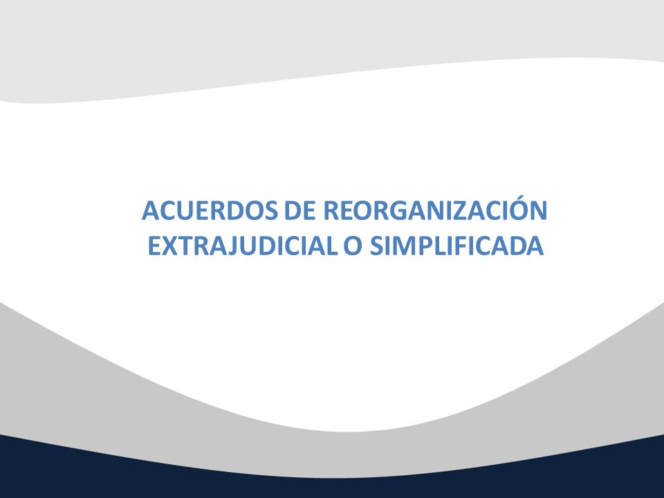 ACUERDOS DE REORGANIZACIÓN EXTRAJUDICIAL O SIMPLIFICADA