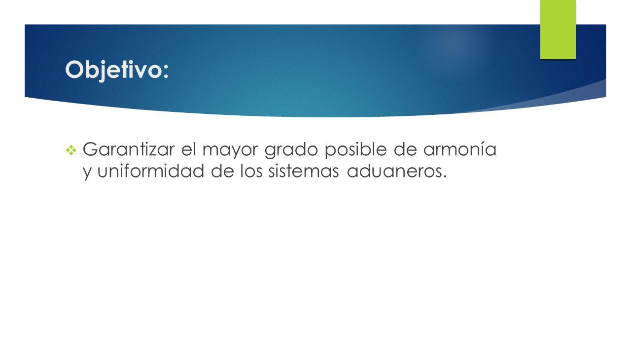 Objetivo: Garantizar el mayor grado posible de armonía y uniformidad de los sistemas aduaneros.