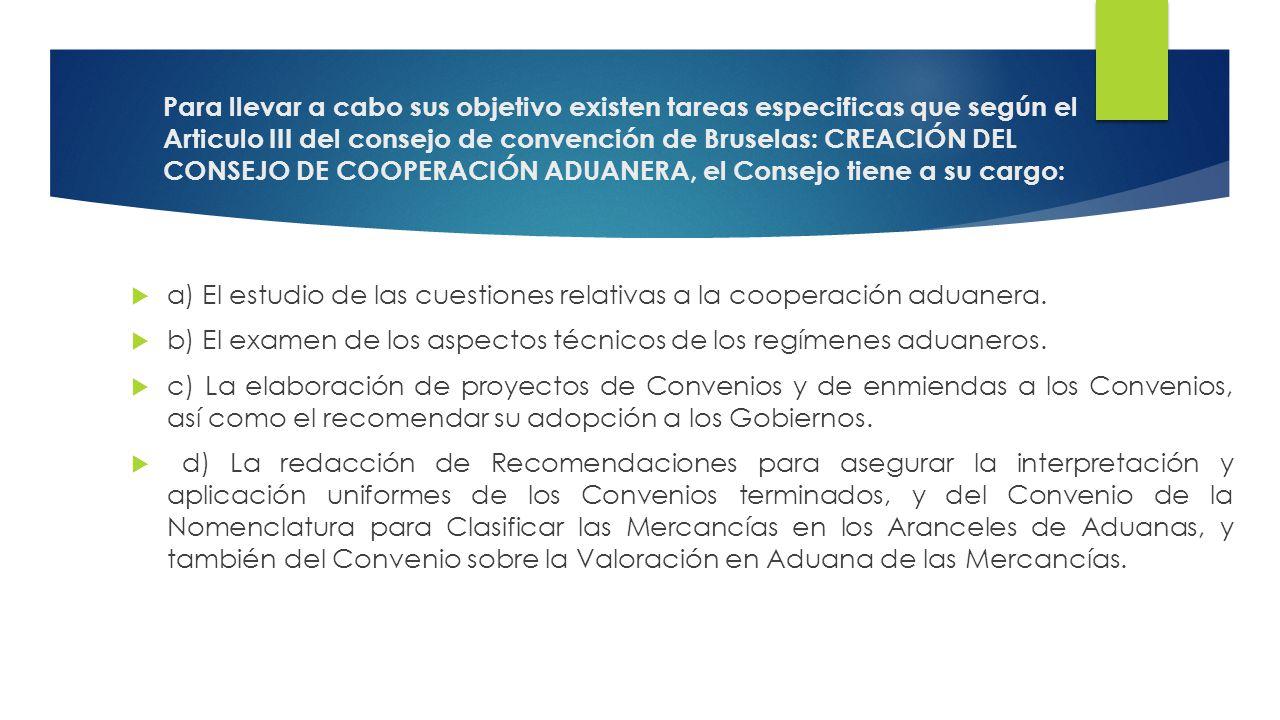 Para llevar a cabo sus objetivo existen tareas especificas que según el Articulo III del consejo de convención de Bruselas: CREACIÓN DEL CONSEJO DE COOPERACIÓN ADUANERA, el Consejo tiene a su cargo: