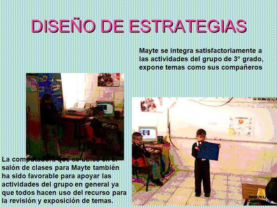 DISEÑO DE ESTRATEGIASMayte se integra satisfactoriamente a las actividades del grupo de 3° grado, expone temas como sus compañeros.