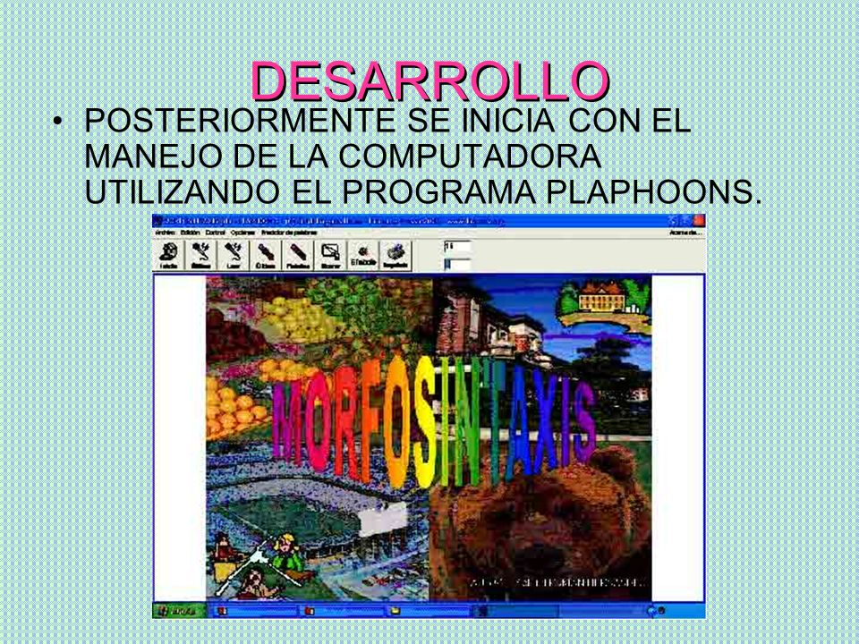 DESARROLLOPOSTERIORMENTE SE INICIA CON EL MANEJO DE LA COMPUTADORA UTILIZANDO EL PROGRAMA PLAPHOONS.