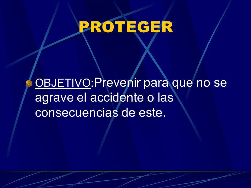 PROTEGER OBJETIVO:Prevenir para que no se agrave el accidente o las consecuencias de este.