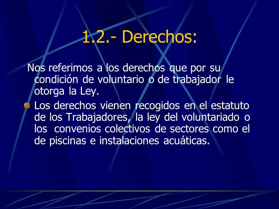 1.2.- Derechos:Nos referimos a los derechos que por su condición de voluntario o de trabajador le otorga la Ley.