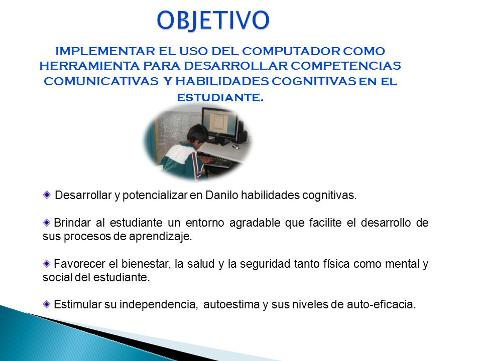 OBJETIVO IMPLEMENTAR EL USO DEL COMPUTADOR COMO HERRAMIENTA PARA DESARROLLAR COMPETENCIAS COMUNICATIVAS Y HABILIDADES COGNITIVAS en el estudiante.