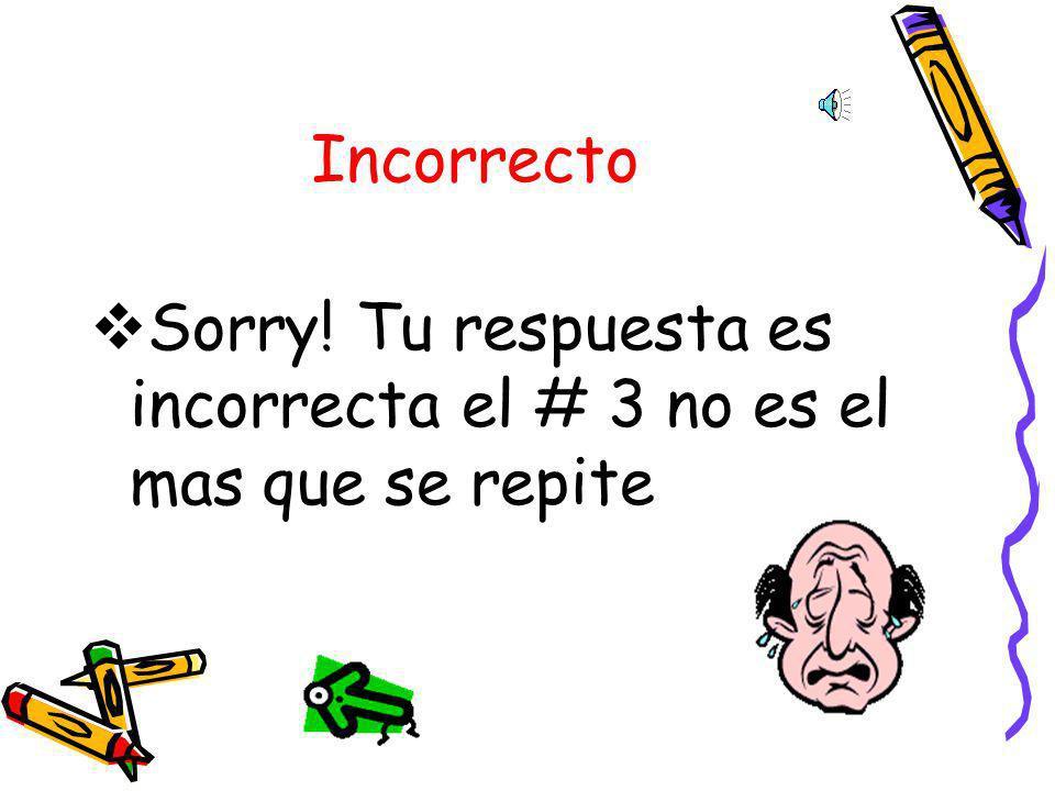 Incorrecto Sorry! Tu respuesta es incorrecta el # 3 no es el mas que se repite