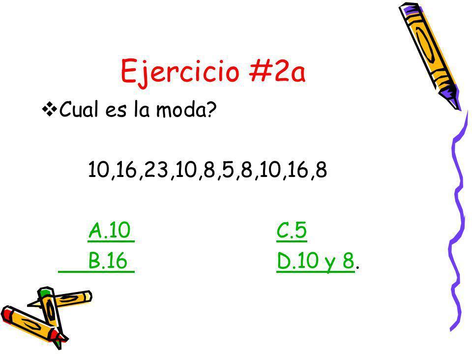 Ejercicio #2a Cual es la moda 10,16,23,10,8,5,8,10,16,8 A.10 C.5