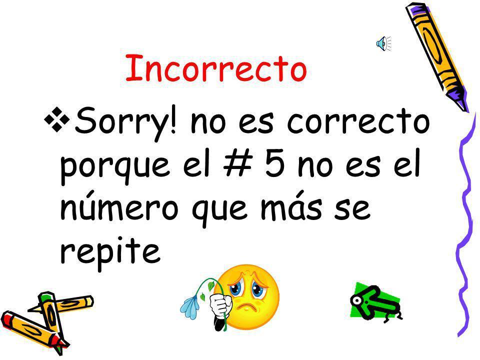 Incorrecto Sorry! no es correcto porque el # 5 no es el número que más se repite