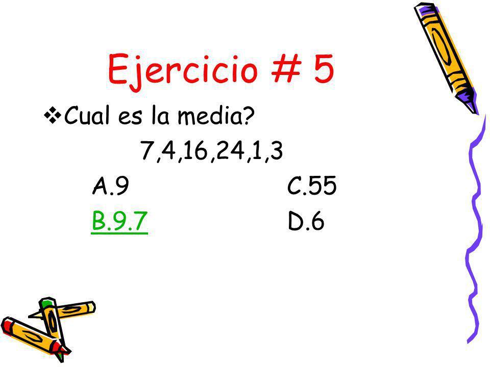 Ejercicio # 5 Cual es la media 7,4,16,24,1,3 A.9 C.55 B.9.7 D.6