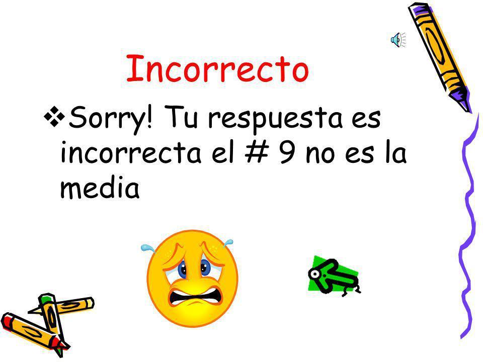 Incorrecto Sorry! Tu respuesta es incorrecta el # 9 no es la media