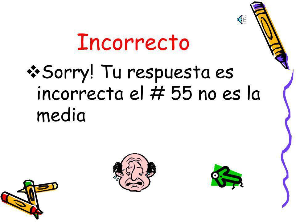 Incorrecto Sorry! Tu respuesta es incorrecta el # 55 no es la media