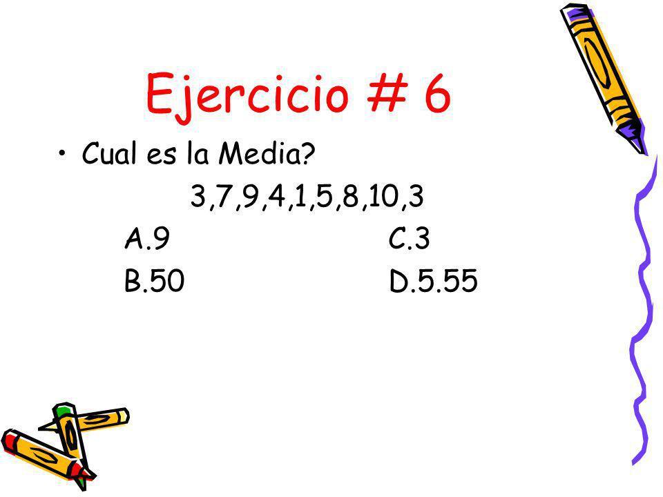 Ejercicio # 6 Cual es la Media 3,7,9,4,1,5,8,10,3 A.9 C.3 B.50 D.5.55