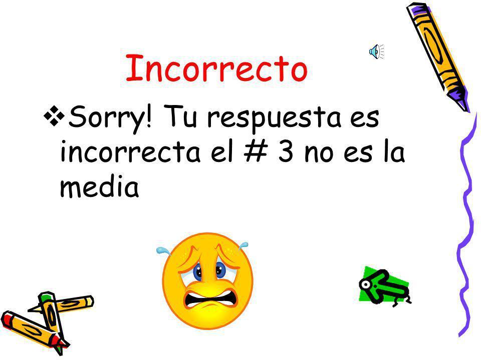 Incorrecto Sorry! Tu respuesta es incorrecta el # 3 no es la media