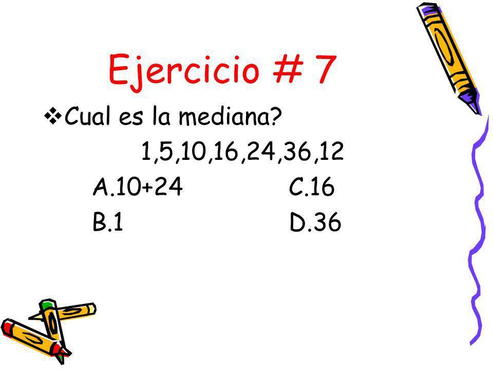 Ejercicio # 7 Cual es la mediana 1,5,10,16,24,36,12 A.10+24 C.16