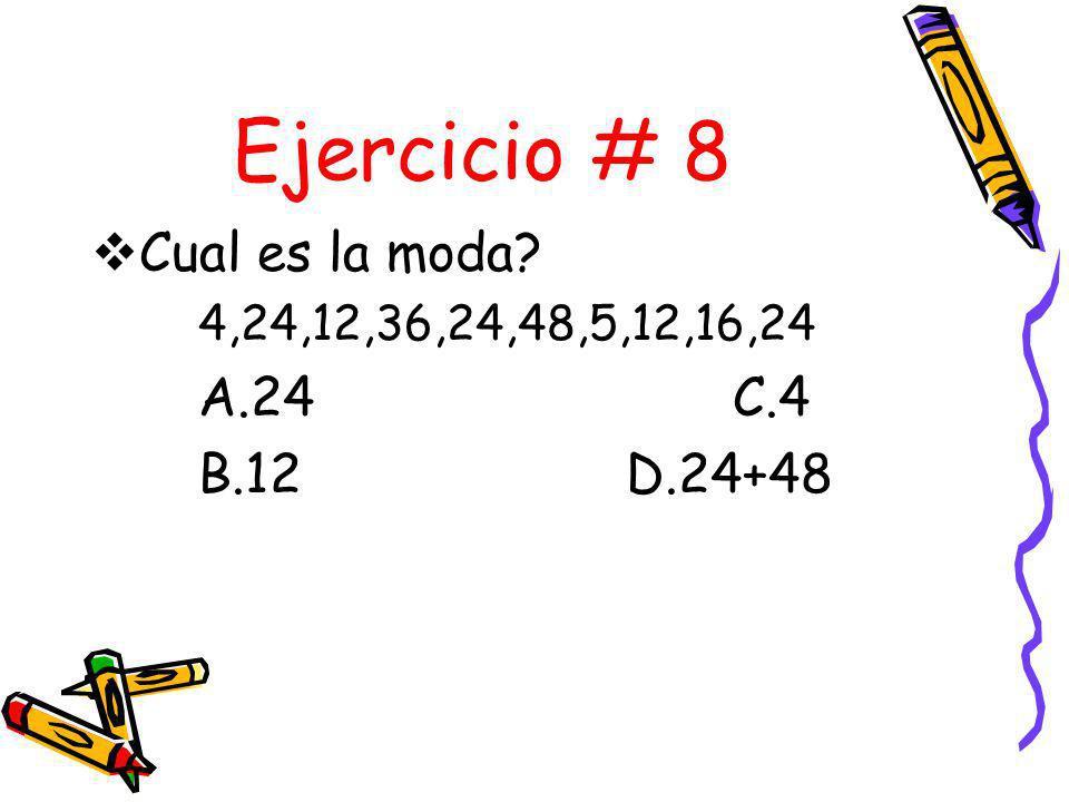 Ejercicio # 8 Cual es la moda A.24 C.4 B.12 D.24+48