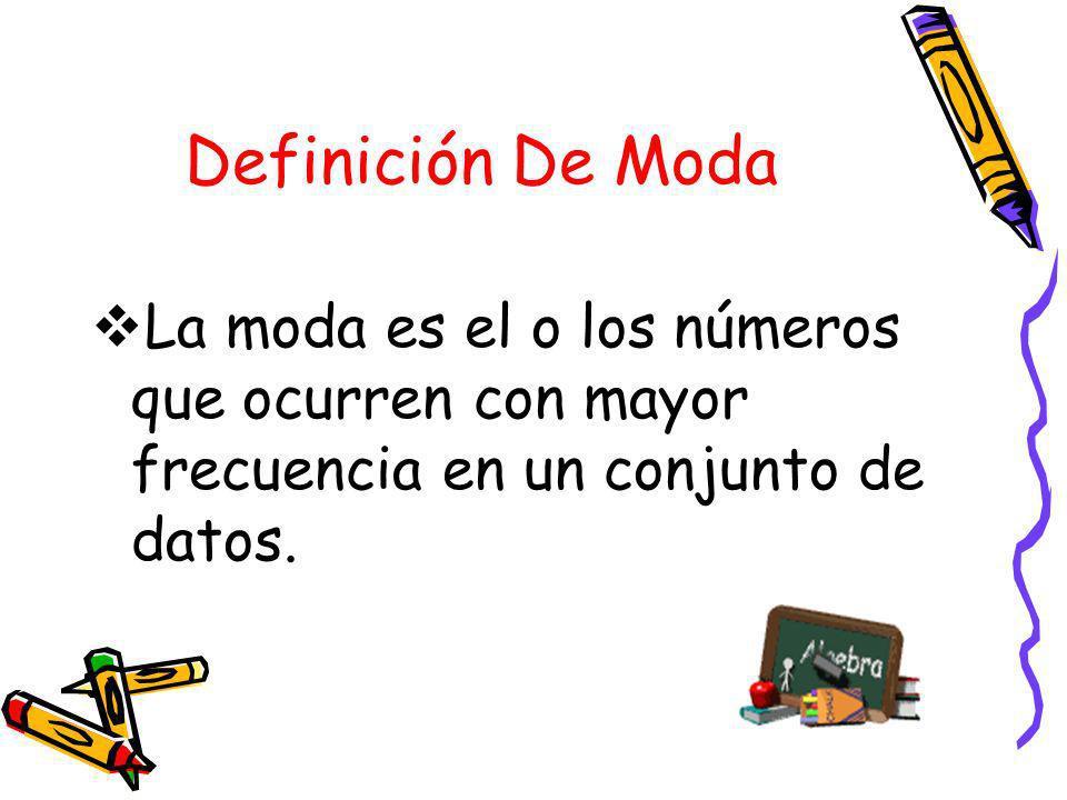 Definición De ModaLa moda es el o los números que ocurren con mayor frecuencia en un conjunto de datos.