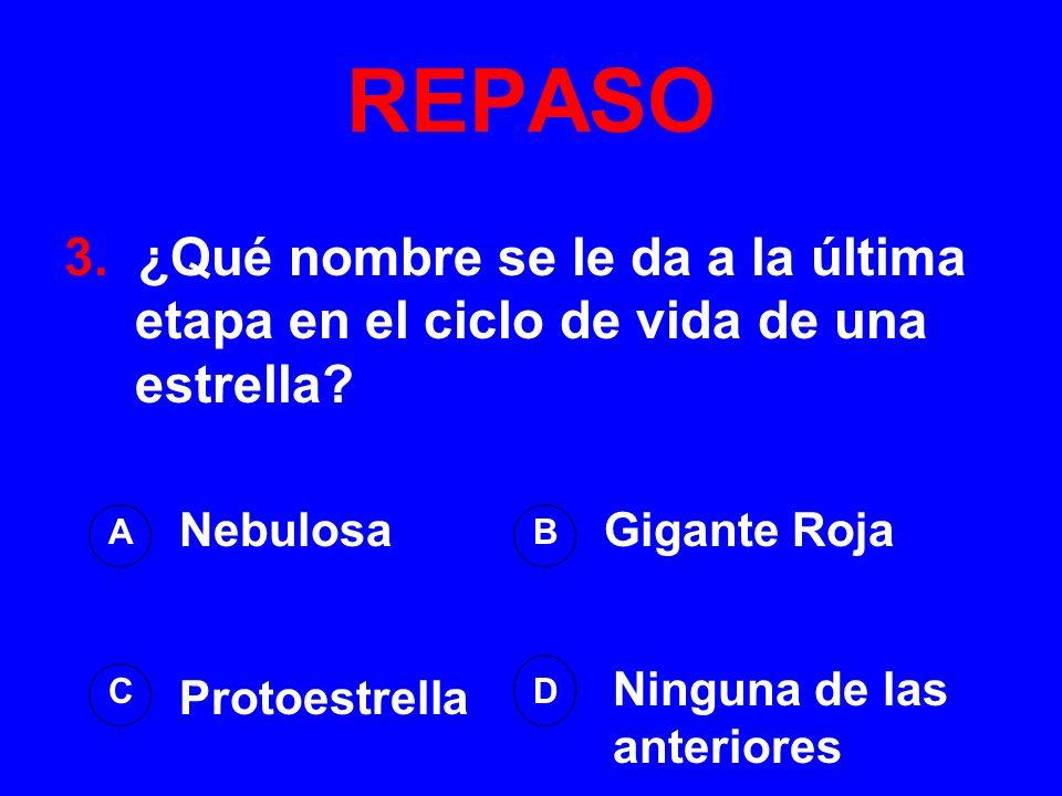 REPASO 3. ¿Qué nombre se le da a la última etapa en el ciclo de vida de una estrella Nebulosa. Gigante Roja.