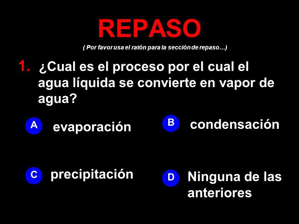 REPASO ( Por favor usa el ratón para la sección de repaso…) 1. ¿Cual es el proceso por el cual el agua líquida se convierte en vapor de agua