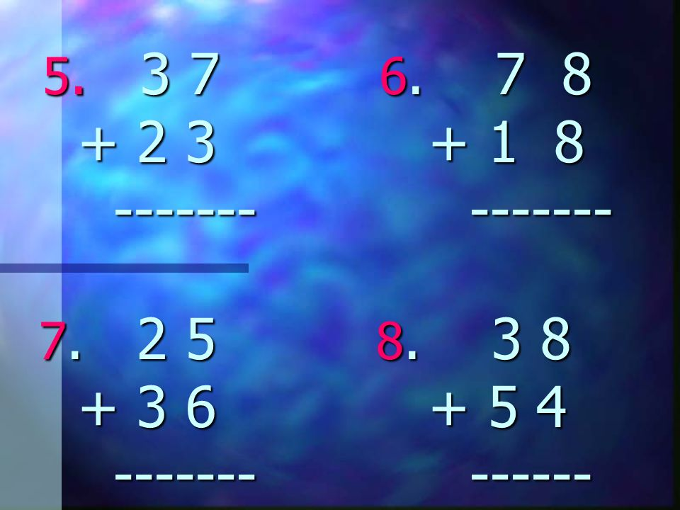 5. 3 7 6. 7 8 + 2 3 + 1 8 ------- ------- 7. 2 5 8. 3 8 + 3 6 + 5 4 ------- ------