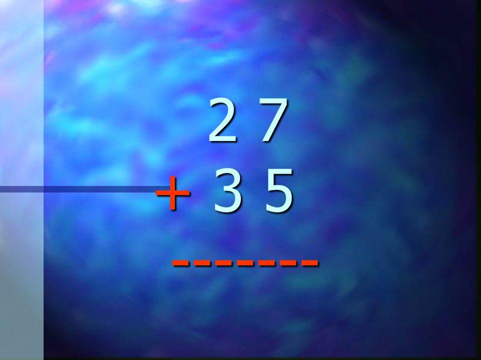 2 7 + 3 5 -------