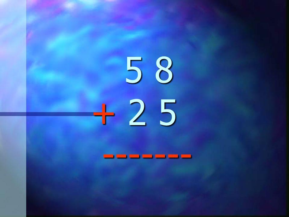 5 8 + 2 5 -------