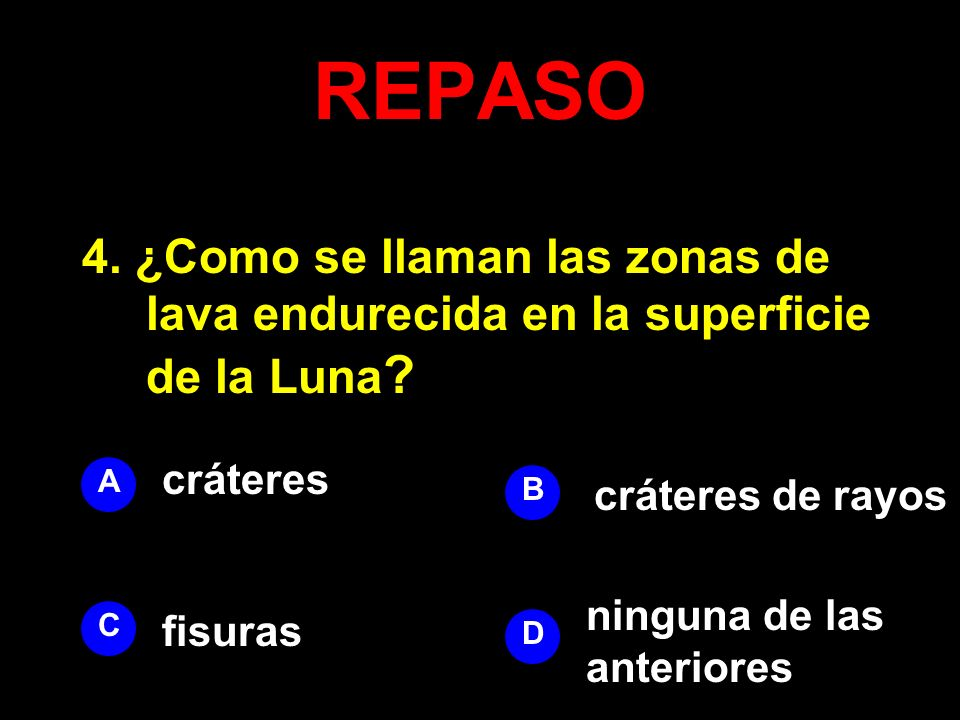 REPASO 4. ¿Como se llaman las zonas de lava endurecida en la superficie de la Luna cráteres. A. B.