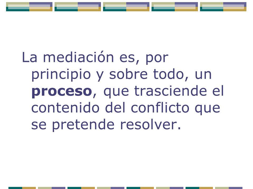 La mediación es, por principio y sobre todo, un proceso, que trasciende el contenido del conflicto que se pretende resolver.