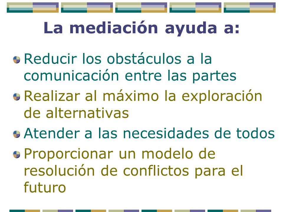 La mediación ayuda a: Reducir los obstáculos a la comunicación entre las partes. Realizar al máximo la exploración de alternativas.