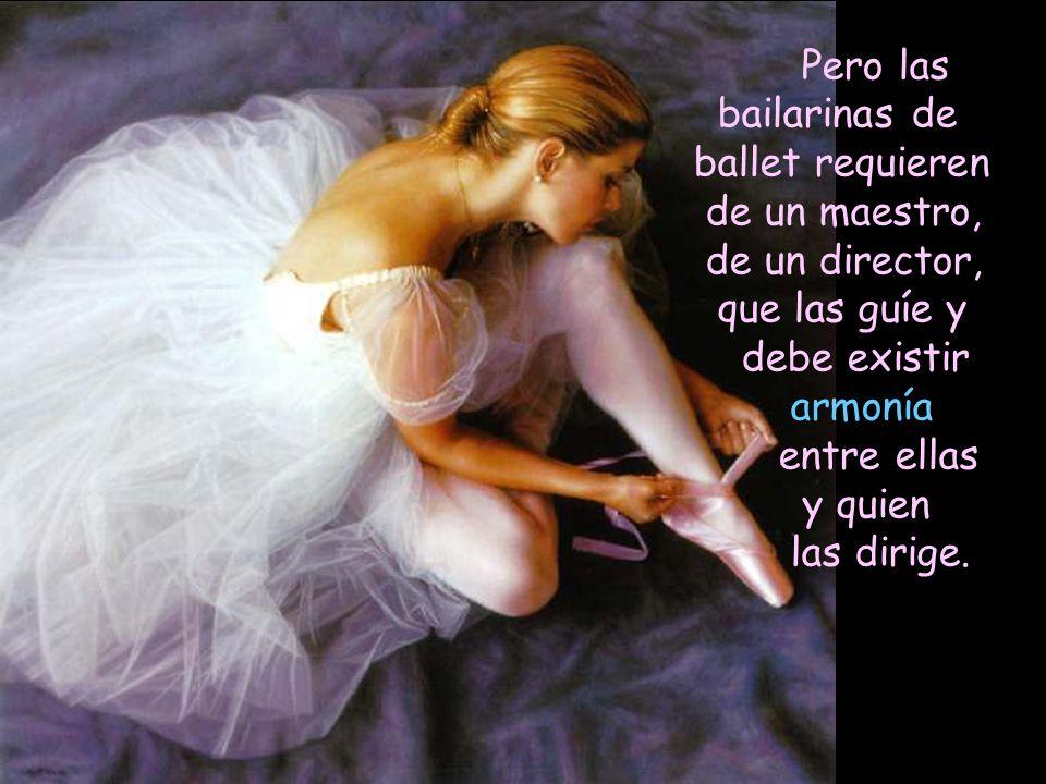 Pero las bailarinas de ballet requieren. de un maestro, de un director, que las guíe y. debe existir armonía.