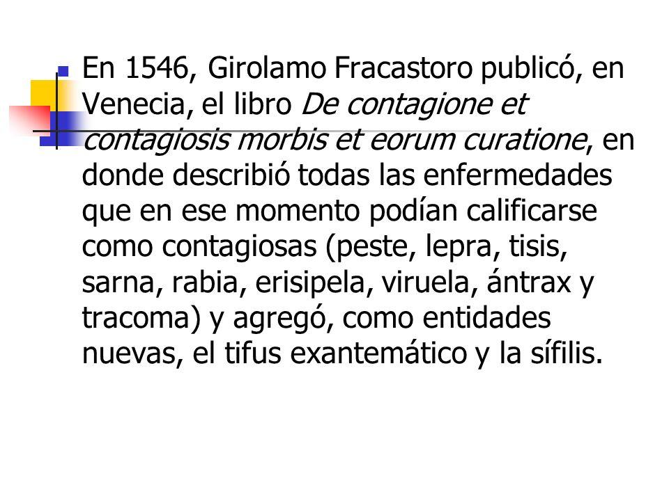 En 1546, Girolamo Fracastoro publicó, en Venecia, el libro De contagione et contagiosis morbis et eorum curatione, en donde describió todas las enfermedades que en ese momento podían calificarse como contagiosas (peste, lepra, tisis, sarna, rabia, erisipela, viruela, ántrax y tracoma) y agregó, como entidades nuevas, el tifus exantemático y la sífilis.