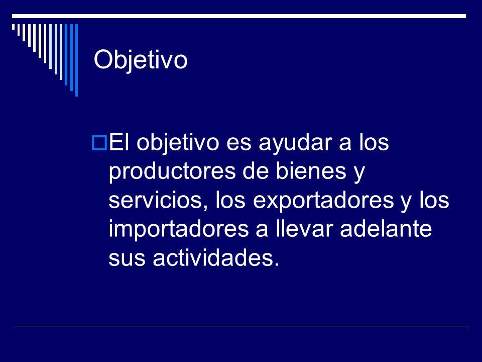 Objetivo El objetivo es ayudar a los productores de bienes y servicios, los exportadores y los importadores a llevar adelante sus actividades.
