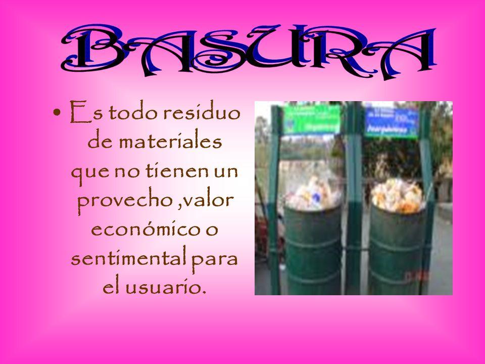BASURA Es todo residuo de materiales que no tienen un provecho ,valor económico o sentimental para el usuario.