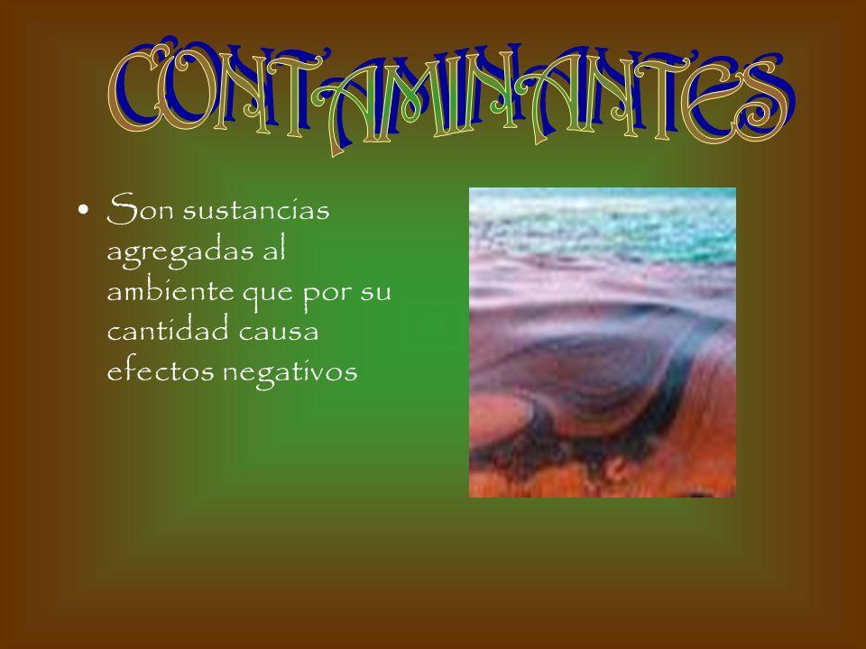 CONTAMINANTES Son sustancias agregadas al ambiente que por su cantidad causa efectos negativos