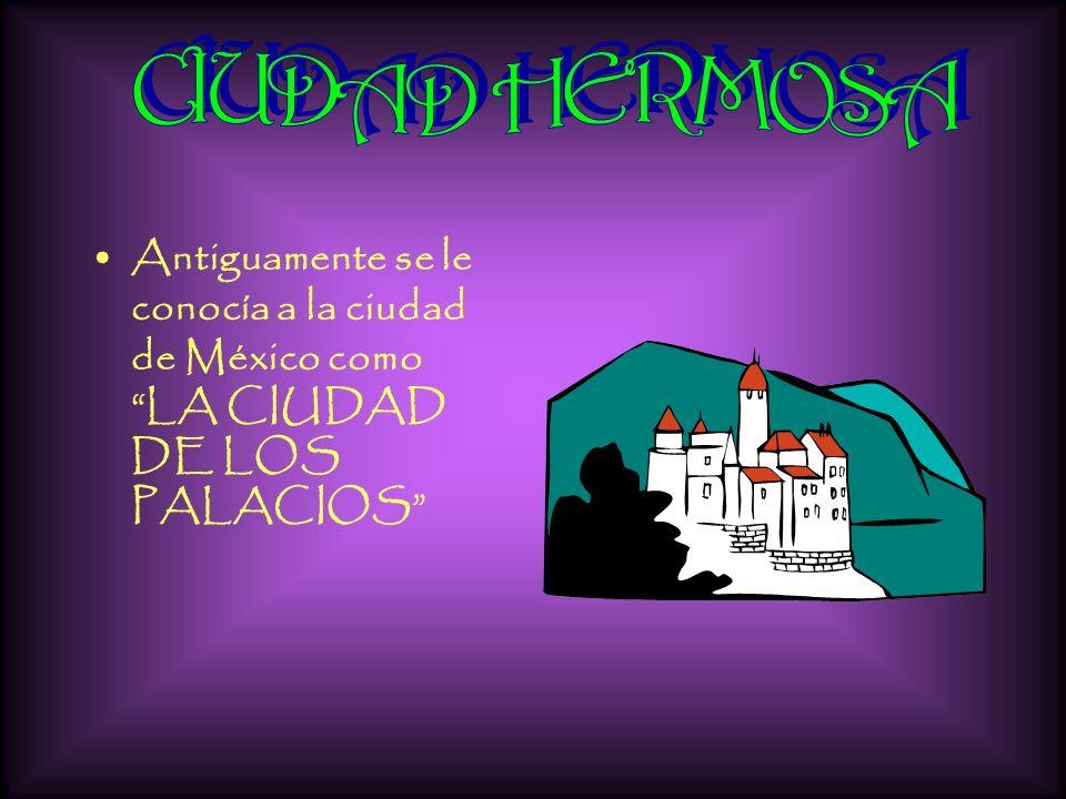 CIUDAD HERMOSA Antiguamente se le conocía a la ciudad de México como LA CIUDAD DE LOS PALACIOS