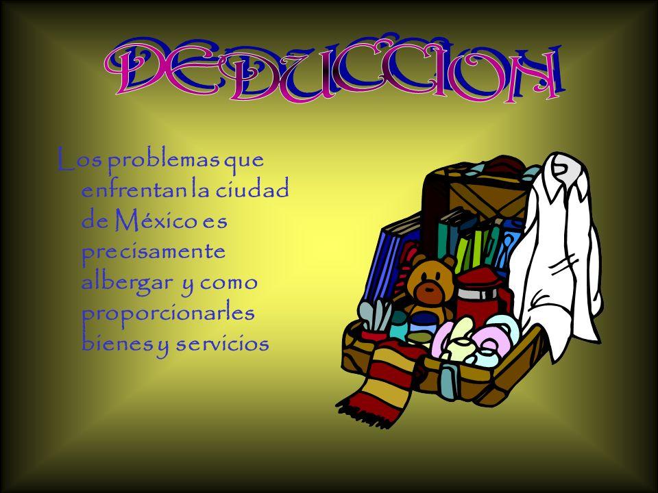 DEDUCCION Los problemas que enfrentan la ciudad de México es precisamente albergar y como proporcionarles bienes y servicios.
