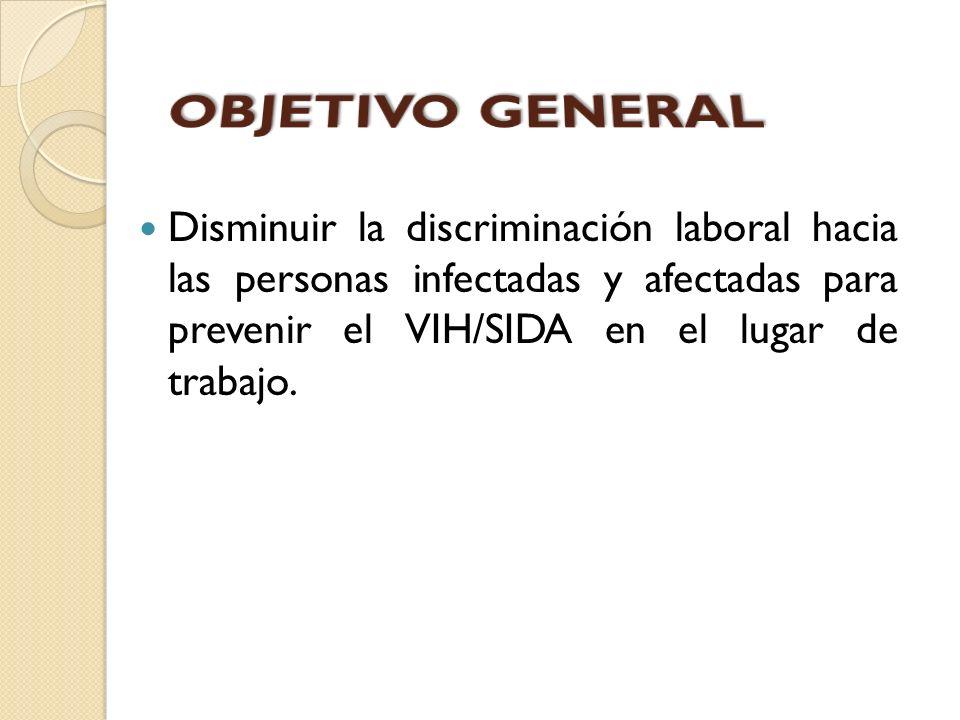 OBJETIVO GENERAL Disminuir la discriminación laboral hacia las personas infectadas y afectadas para prevenir el VIH/SIDA en el lugar de trabajo.