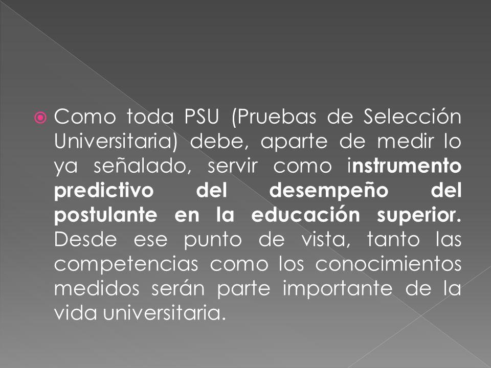 Como toda PSU (Pruebas de Selección Universitaria) debe, aparte de medir lo ya señalado, servir como instrumento predictivo del desempeño del postulante en la educación superior.