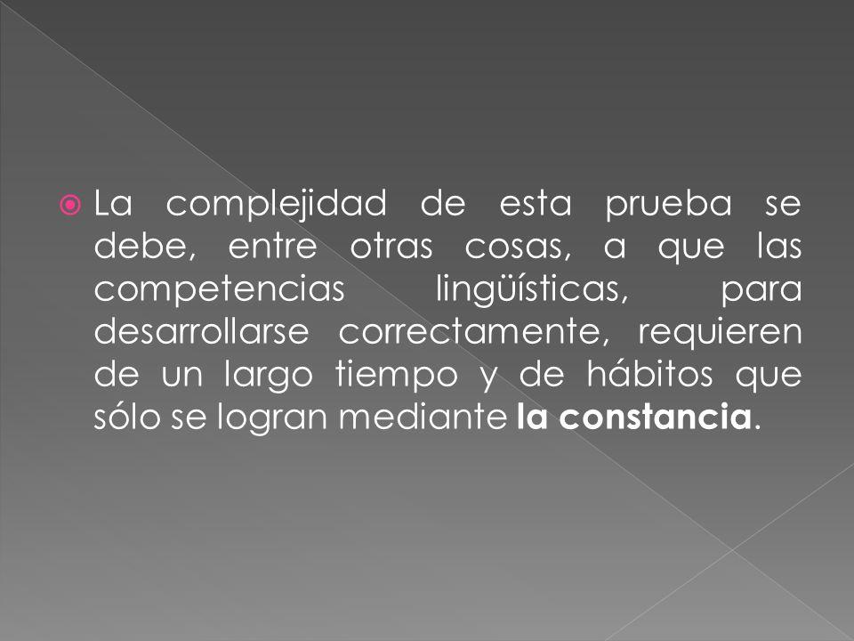 La complejidad de esta prueba se debe, entre otras cosas, a que las competencias lingüísticas, para desarrollarse correctamente, requieren de un largo tiempo y de hábitos que sólo se logran mediante la constancia.