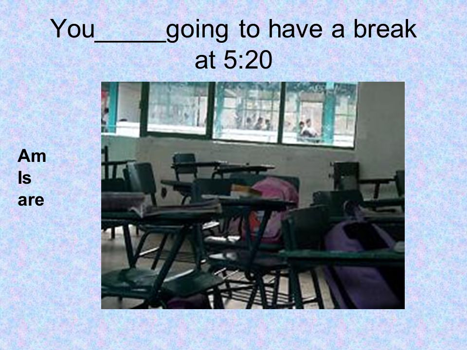 You_____going to have a break at 5:20